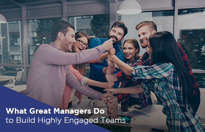 What Great Managers Do to Build Highly Engaged Teams
