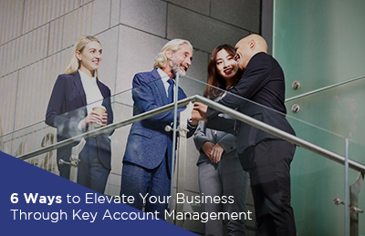6 Ways to Elevate Your Business Through Key Account Management